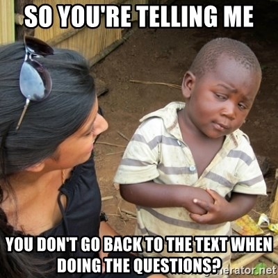 Skeptical 3rd World Kid - so you're telling me you don't go back to the text when doing the questions?