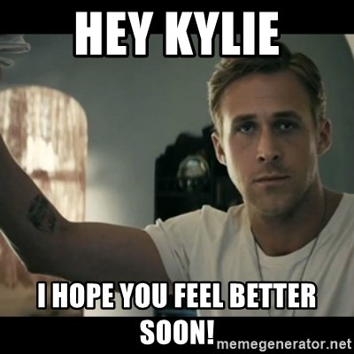 ryan gosling hey girl - Hey kylie i hope you feel better soon!