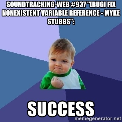 """Success Kid - soundtracking-web #937 """"[BUG] Fix NonExistent Variable Reference - Myke Stubbs"""":  success"""