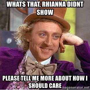 Willy Wonka - whats that, rhianna didnt show please tell me more about how i should care
