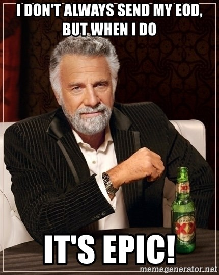 Most Interesting Man - I don't always send my EOD,    But when I do It's epic!