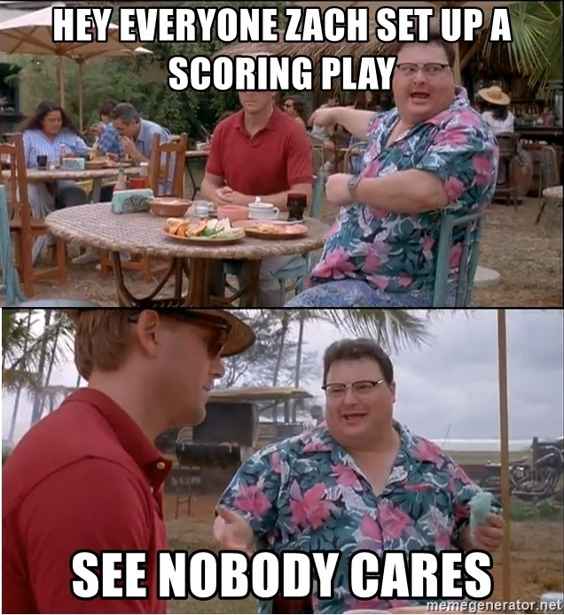 See? Nobody Cares - Hey everyone Zach set up a scoring play See nobody cares
