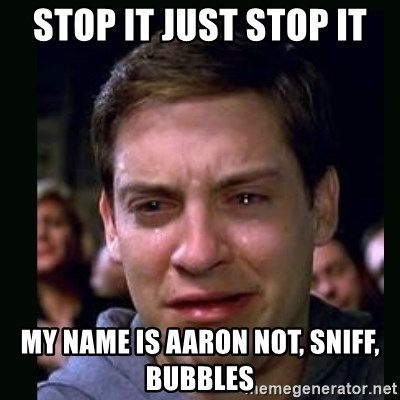 crying peter parker - Stop it just stop it my name is aaron not, sniff, bubbles