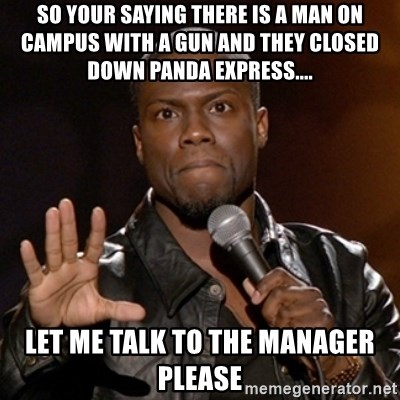 Kevin Hart - So yOUr saying TherE is a man on campus with a Gun and they Closed down panda expRess.... Let me talk to the manager please