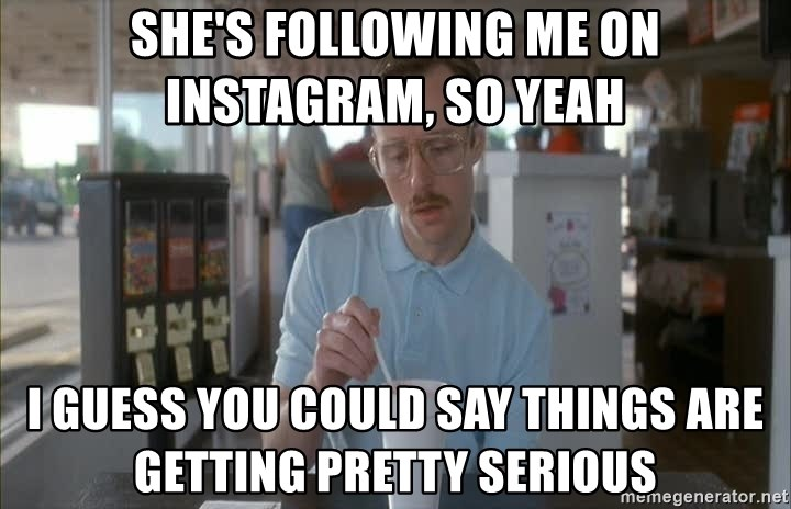 things are getting serious - She's FOLLOwing me on instagraM, so yeaH I Guess you couLd saY thinGs are getting pretty serious