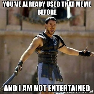 GLADIATOR - YOU'VE ALREADY USED THAT MEME BEFORE AND I AM NOT ENTERTAINED