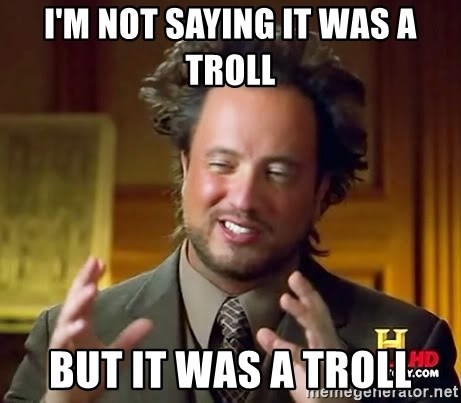 Ancient Aliens - i'm not saying it was a troll but it was a troll
