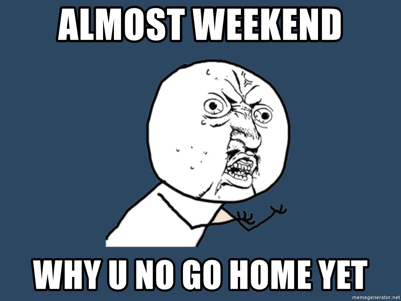 Y U No - ALmost weekend why u no go home yet
