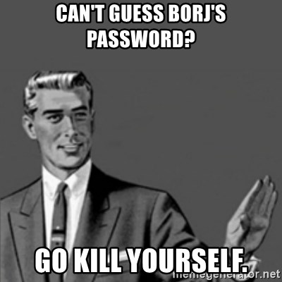 Correction Guy - Can't Guess Borj's Password? Go Kill Yourself.