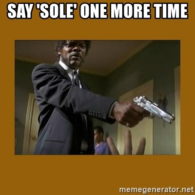 say what one more time - Say 'sole' one more time