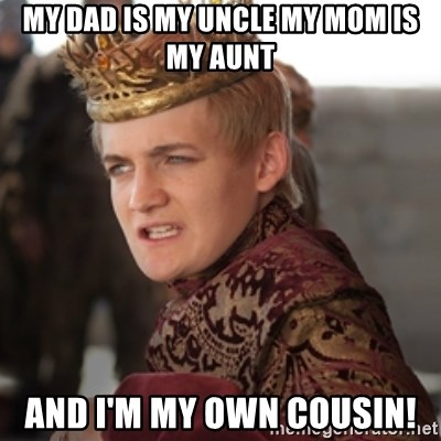 Douchebag Joffrey Baratheon - My dad is my uncle My mom is my aunt and I'm my own cousin!