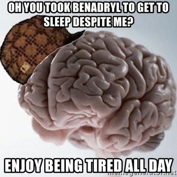 Scumbag Brain - Oh you took benadryl to get to sleep despite me? enjoy being tired all day