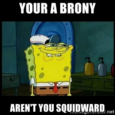 Don't you, Squidward? - YOUR A BRONY AREN'T YOU SQUIDWARD