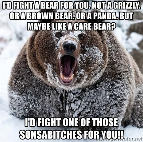 Clean Cocaine Bear - I'd fight a bear for you. Not a grizzly. Or a brown bear. Or a panda. But maybe like a Care Bear?  I'D FIGHT One Of Those sonsabitches for you!!