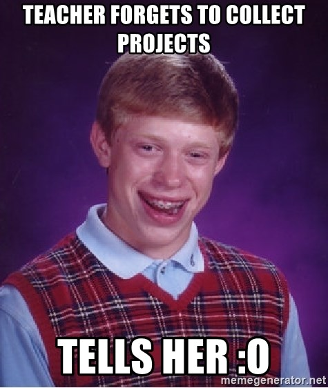 Bad Luck Brian - Teacher forgets to collect projects Tells her :O