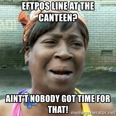 Ain't Nobody got time fo that - Eftpos line at the canteen? Aint't nobody got time for that!
