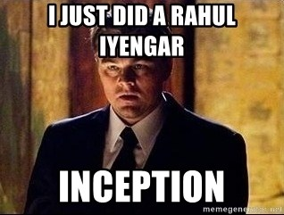 inception - I just did a Rahul iyengar  inception