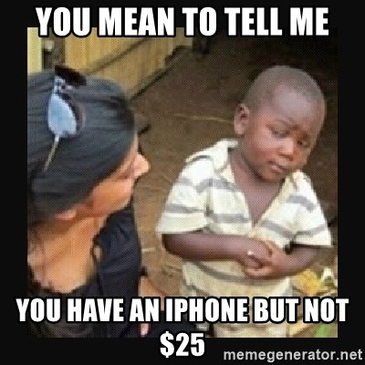 African little boy - You mean to tell me You have an iphone but not $25