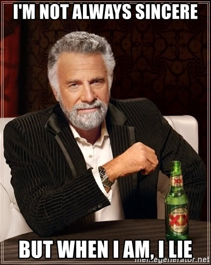 The Most Interesting Man In The World - I'm not always sincere But when I am, i lie