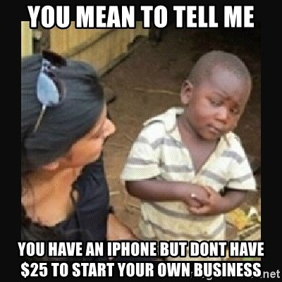 African little boy - You mean to tell me you have an iphone but dont have $25 to start your own business