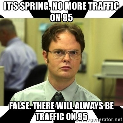 Dwight from the Office - It's spring. No mOre traffic on 95 False. There will always be traffic on 95