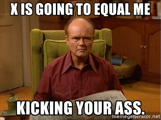 Red Forman - x is going to equal me kicking your ass.