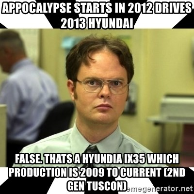 Dwight from the Office - APPOCALYPSE STARTS IN 2012 DRIVES 2013 HYUNDAI FALSE. THATS A Hyundia IX35 which Production is 2009 to current (2nd gen Tuscon)