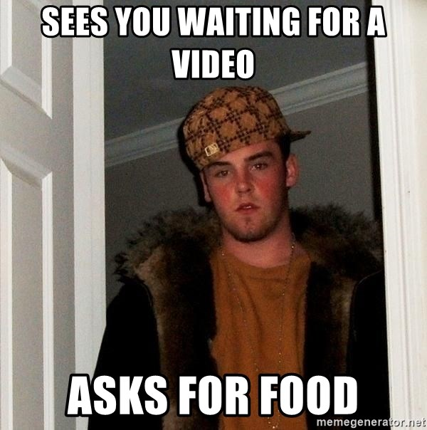 Scumbag Steve - Sees you waiting for a video asks for food