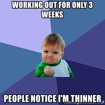 Success Kid - working out for only 3 weeks people notice i'm thinner