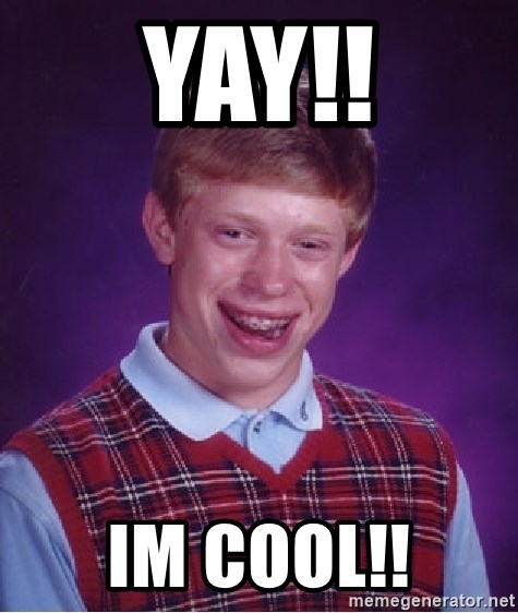 Bad Luck Brian - YAY!! im cool!!