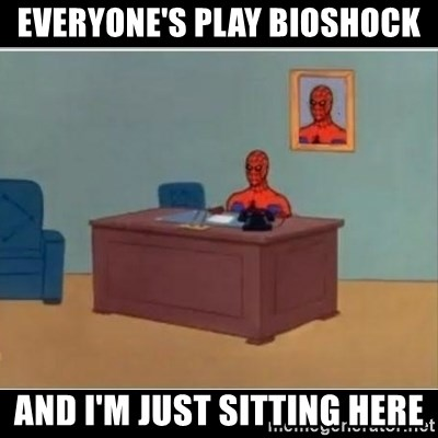 Spiderman office - Everyone's play bioshock And I'm just sitting here