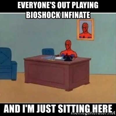 Spiderman office - Everyone's out playing bioshock infinate And I'm just sitting here