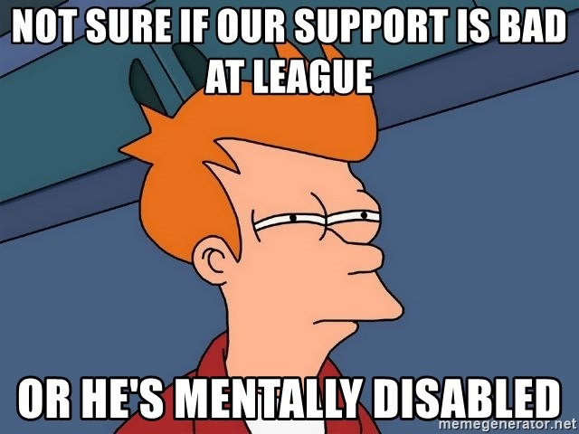 Futurama Fry - NOT SURE IF OUR SUPPORT IS BAD AT LEAGUE OR HE'S MENTALLY DISABLED