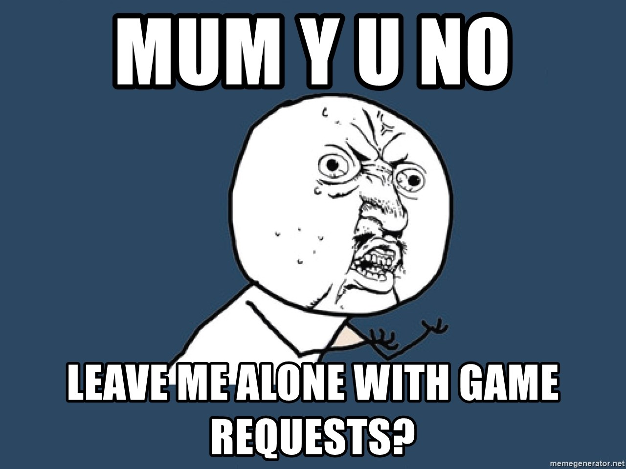 Y U No - Mum Y U NO  LEAVE ME ALONE WITH GAME REQUESTS?