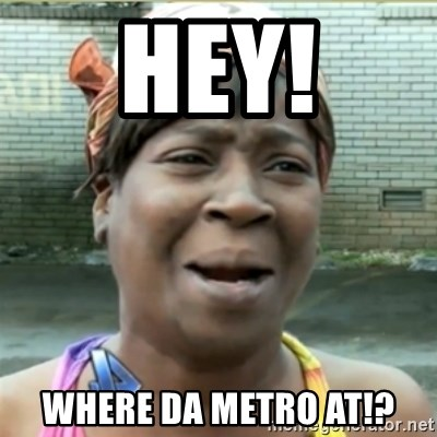 Ain't Nobody got time fo that - HEy! where da metro at!?