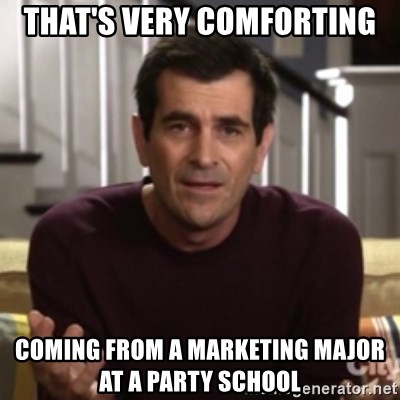 Phil Dunphy - That's very comforting Coming from a marketing major at a party school