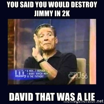 Maury Povich Father - you said you would destroy jimmy in 2k david that was a lie
