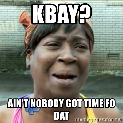 Ain't Nobody got time fo that - KBAY? Ain't nobody got time fo dat