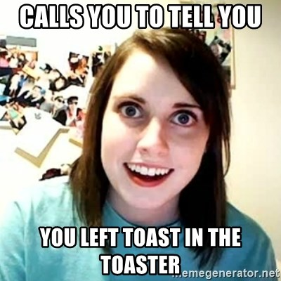 overly attached girl - Calls you to tell you You left toast in the toaster
