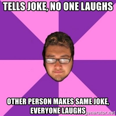 Forever AYOLO Erik - tells joke, no one laughs other person makes same joke, everyone laughs