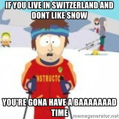 south park skiing instructor - if you live in switzerland and dont like snow you're gona have a baaaaaaad time