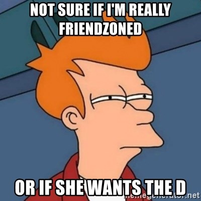 Not sure if troll - Not sure if I'm really friendzoned or if she wants the D