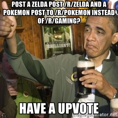 THUMBS UP OBAMA - post a zelda post /r/zelda and a pokemon post to /r/pokemon instead of /r/gaming? have a upvote