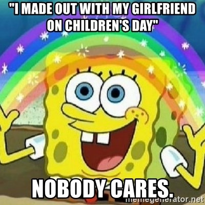 """Spongebob - Nobody Cares! - """"I made out with my girlfriend on children's day"""" NObody cares."""