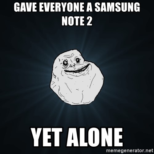 Forever Alone - gAVE EVERYONE A samsung note 2 Yet alone