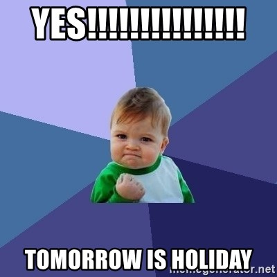 Success Kid - yes!!!!!!!!!!!!!!! tomorrow is holiday