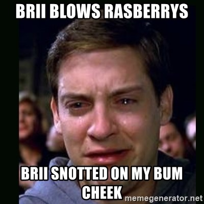 crying peter parker - BRII BLOWS RASBERRYS BRII SNOTTED ON MY BUM CHEEK