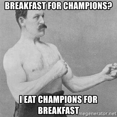 overly manlyman - Breakfast for champions? I eat champions for breakfast