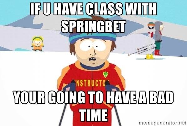 You're gonna have a bad time - IF U HAVE CLASS WITH SPRINGBET YOUR GOING TO HAVE A BAD TIME
