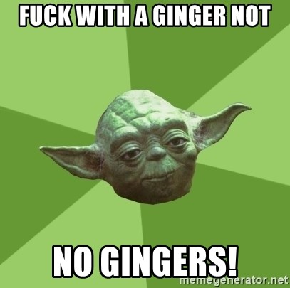 Advice Yoda Gives - FUCK WITH A GINGER NOT NO GINGERS!